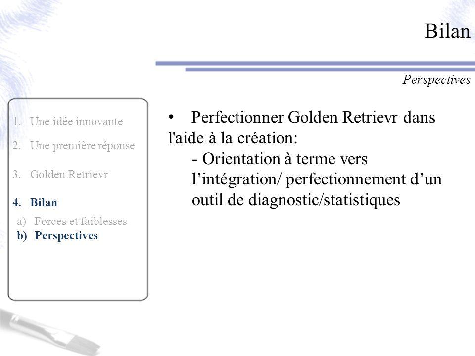 1.Une idée innovante 2.Une première réponse 3.Golden Retrievr 4.Bilan a)Forces et faiblesses b)Perspectives Bilan Perspectives Perfectionner Golden Re