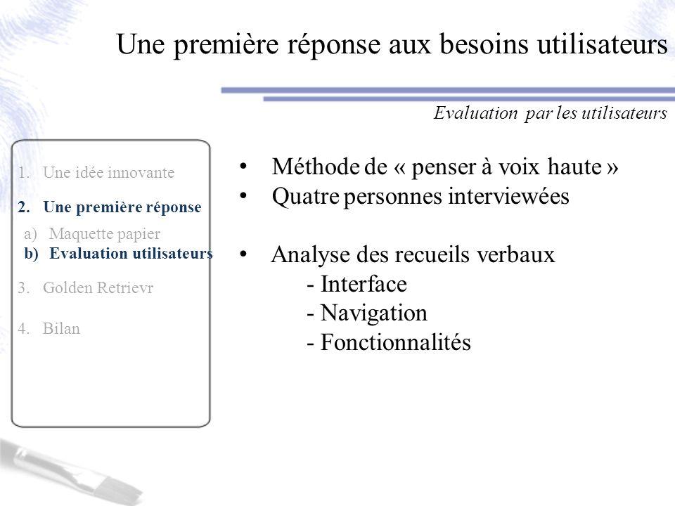 1.Une idée innovante 2.Une première réponse a)Maquette papier b)Evaluation utilisateurs 3.Golden Retrievr 4.Bilan Une première réponse aux besoins uti
