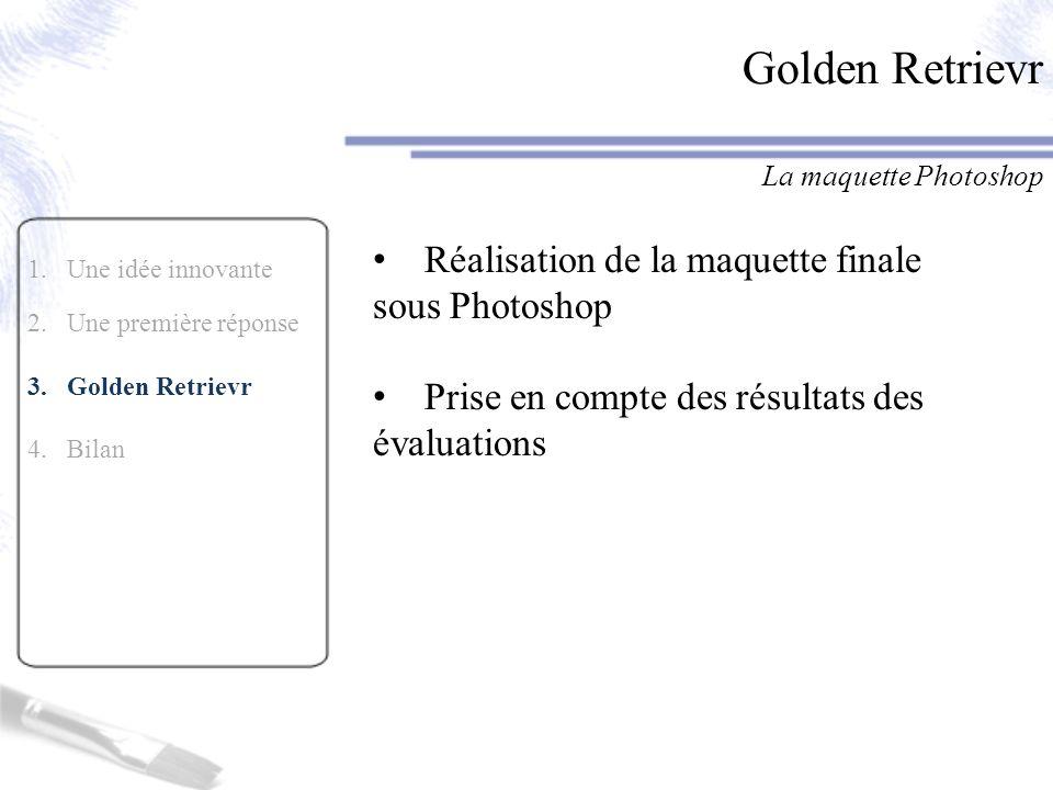 1.Une idée innovante 2.Une première réponse 3.Golden Retrievr 4. Bilan Golden Retrievr La maquette Photoshop Réalisation de la maquette finale sous Ph