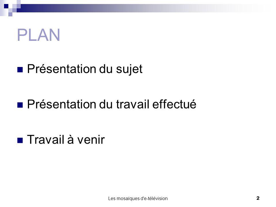 Les mosaïques d e-télévision3 PLAN Présentation du sujet Présentation du travail effectué Travail à venir