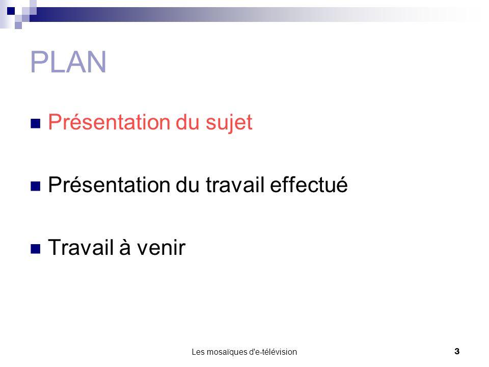 Les mosaïques d'e-télévision3 PLAN Présentation du sujet Présentation du travail effectué Travail à venir