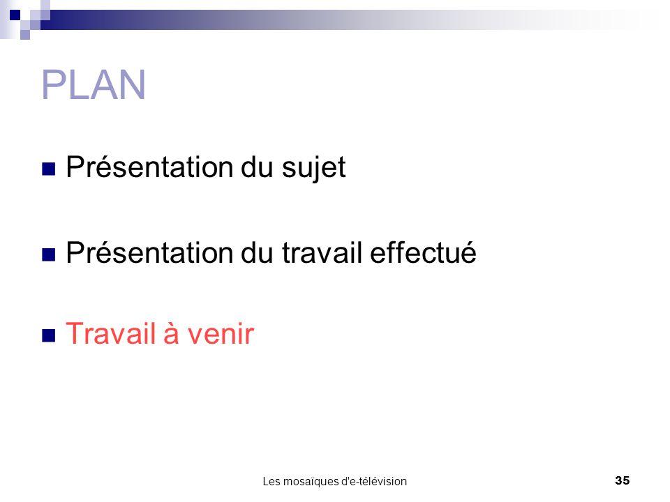 Les mosaïques d'e-télévision35 PLAN Présentation du sujet Présentation du travail effectué Travail à venir