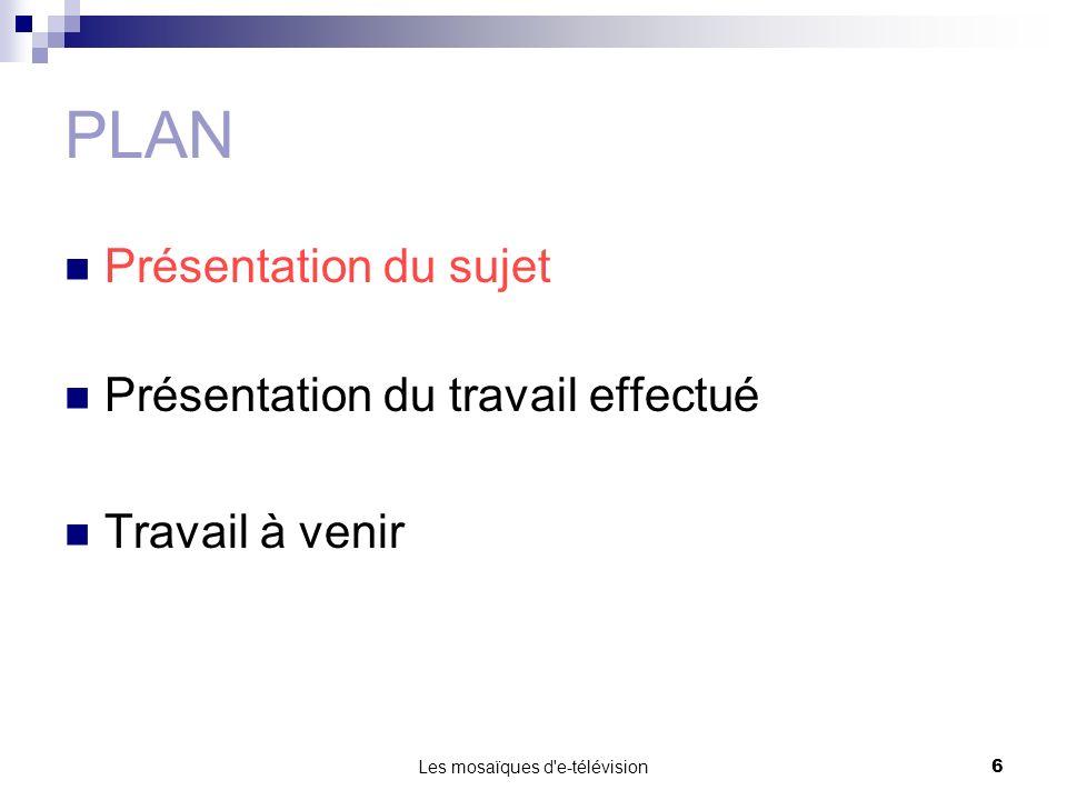 Les mosaïques d e-télévision7 PLAN Présentation du sujet Présentation du travail effectué Travail à venir