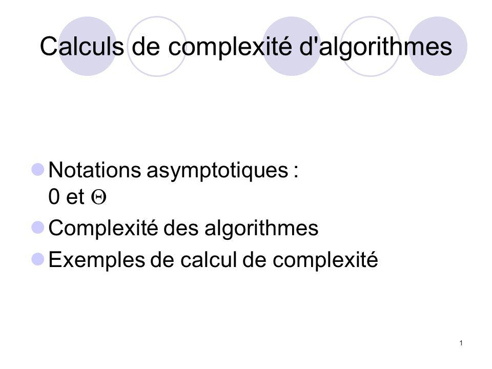 22 Estimer les complexités des morceaux de codes suivants, sachant que linstruction I1 est en (1) et I1 ne modifie pas les entiers i, j, k et n for (int i=0 ; i < n ; i++) { for (int j=i ; j < n ; j++) { for (int k=0 ; k < j ; k++) { I1 }