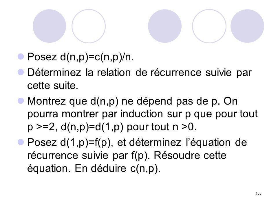 100 Posez d(n,p)=c(n,p)/n. Déterminez la relation de récurrence suivie par cette suite. Montrez que d(n,p) ne dépend pas de p. On pourra montrer par i