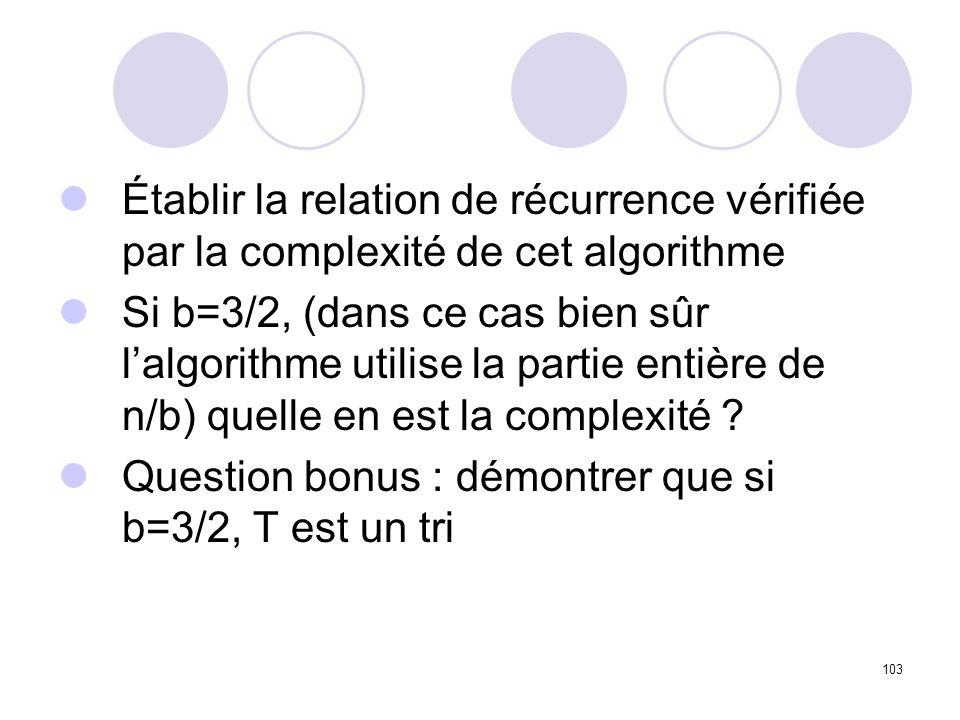 103 Établir la relation de récurrence vérifiée par la complexité de cet algorithme Si b=3/2, (dans ce cas bien sûr lalgorithme utilise la partie entiè
