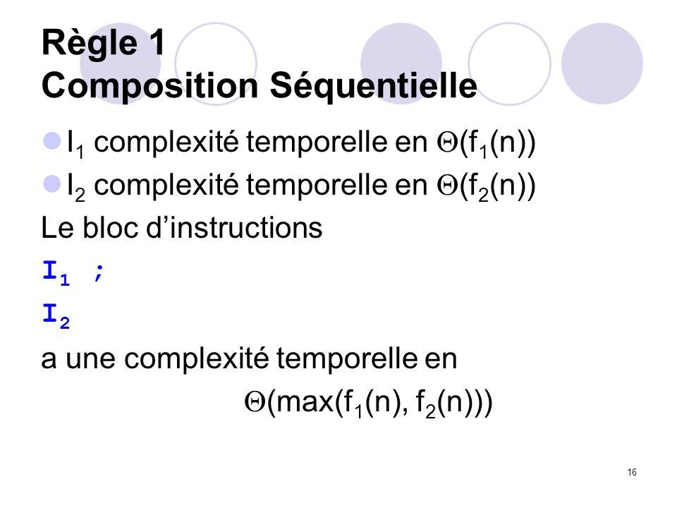 16 Règle 1 Composition Séquentielle I 1 complexité temporelle en (f 1 (n)) I 2 complexité temporelle en (f 2 (n)) Le bloc dinstructions I 1 ; I 2 a un