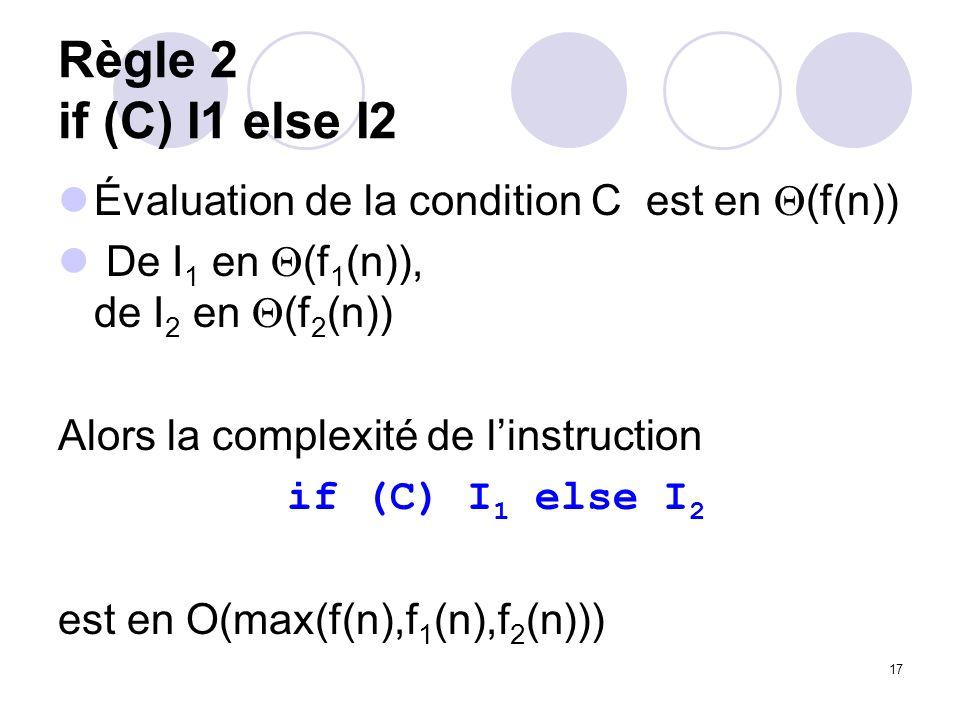 17 Règle 2 if (C) I1 else I2 Évaluation de la condition C est en (f(n)) De I 1 en (f 1 (n)), de I 2 en (f 2 (n)) Alors la complexité de linstruction i