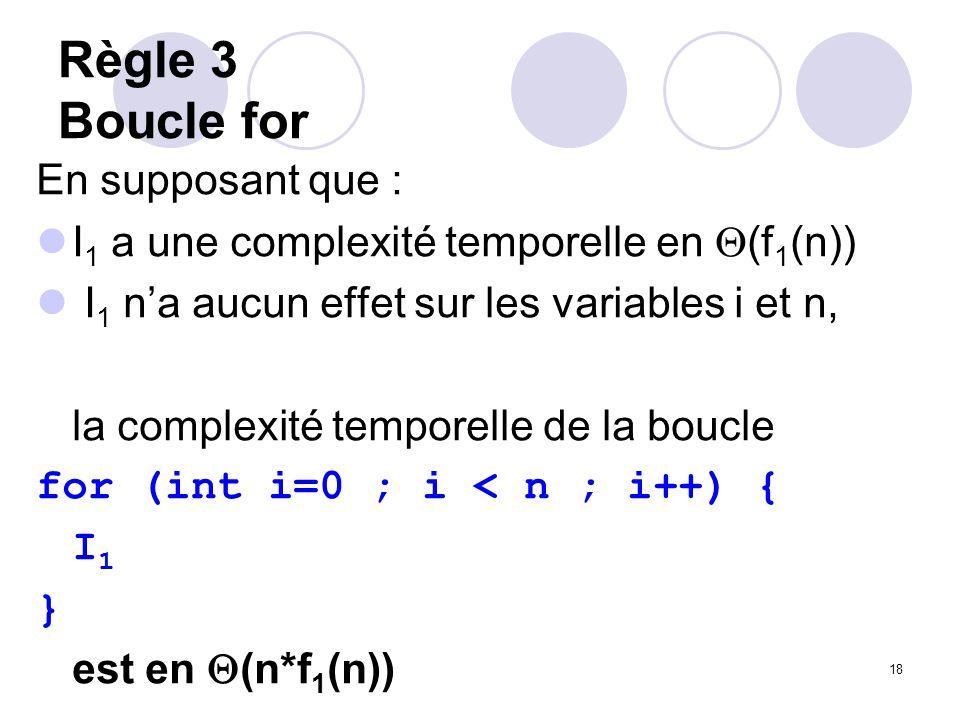 18 Règle 3 Boucle for En supposant que : I 1 a une complexité temporelle en (f 1 (n)) I 1 na aucun effet sur les variables i et n, la complexité tempo