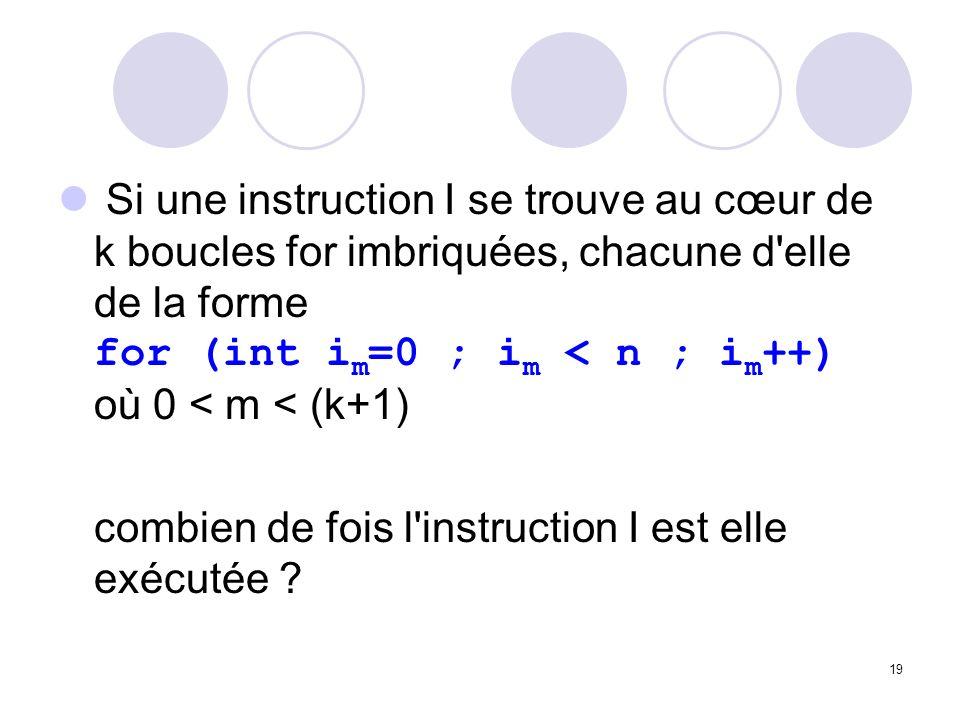 19 Si une instruction I se trouve au cœur de k boucles for imbriquées, chacune d'elle de la forme for (int i m =0 ; i m < n ; i m ++) où 0 < m < (k+1)
