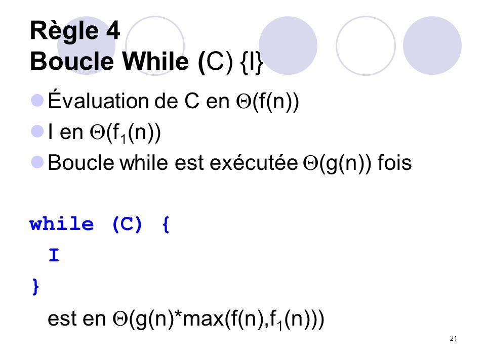 21 Règle 4 Boucle While (C) {I} Évaluation de C en (f(n)) I en (f 1 (n)) Boucle while est exécutée (g(n)) fois while (C) { I } est en (g(n)*max(f(n),f