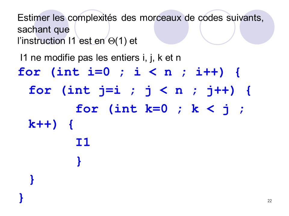 22 Estimer les complexités des morceaux de codes suivants, sachant que linstruction I1 est en (1) et I1 ne modifie pas les entiers i, j, k et n for (i