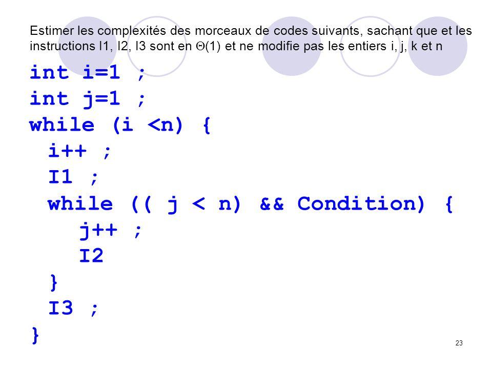 23 Estimer les complexités des morceaux de codes suivants, sachant que et les instructions I1, I2, I3 sont en (1) et ne modifie pas les entiers i, j,