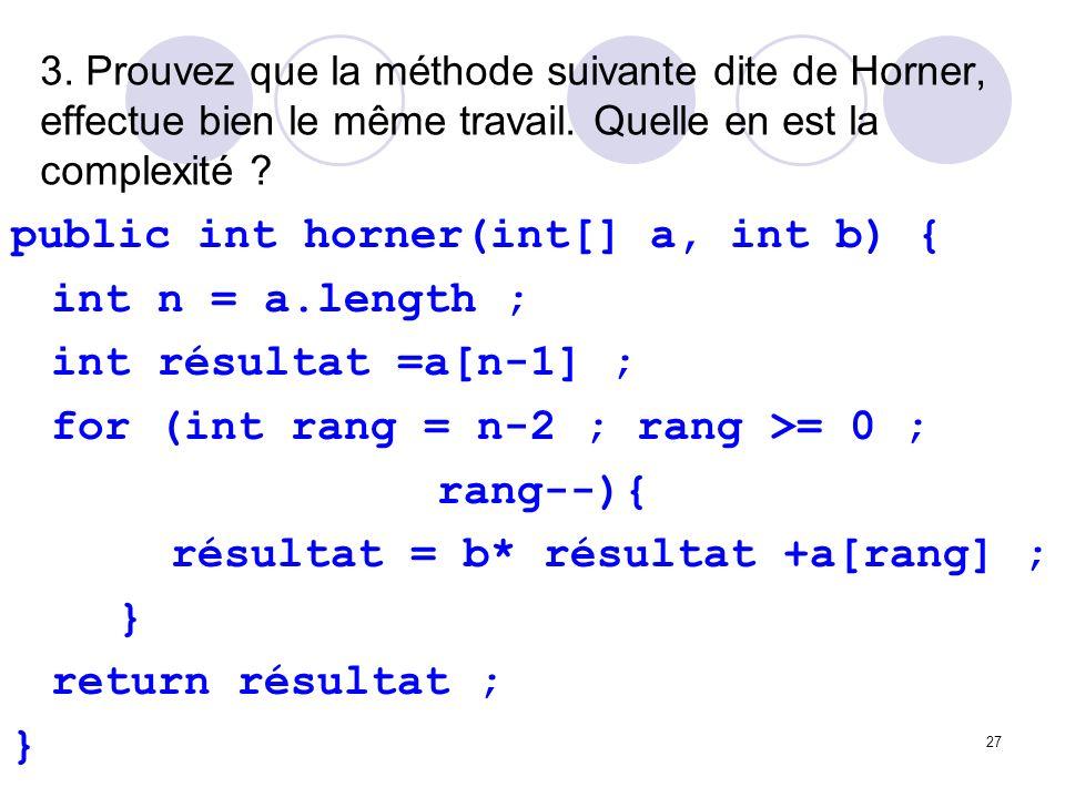 27 3. Prouvez que la méthode suivante dite de Horner, effectue bien le même travail. Quelle en est la complexité ? public int horner(int[] a, int b) {