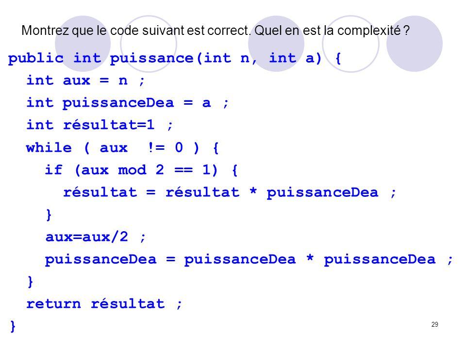 29 Montrez que le code suivant est correct. Quel en est la complexité ? public int puissance(int n, int a) { int aux = n ; int puissanceDea = a ; int