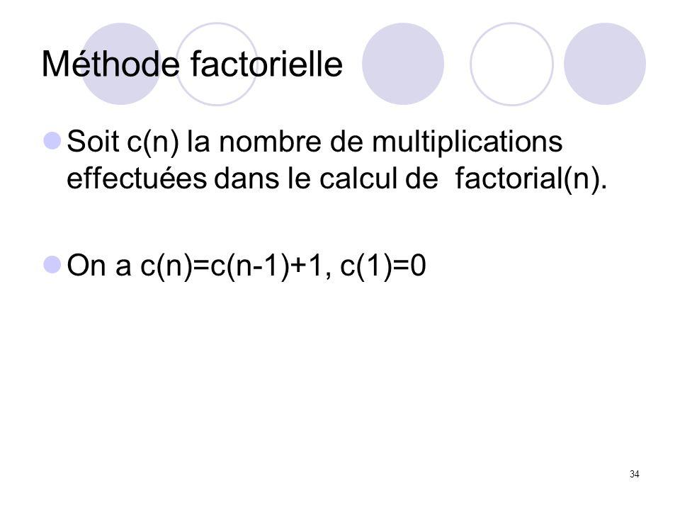 34 Méthode factorielle Soit c(n) la nombre de multiplications effectuées dans le calcul de factorial(n). On a c(n)=c(n-1)+1, c(1)=0