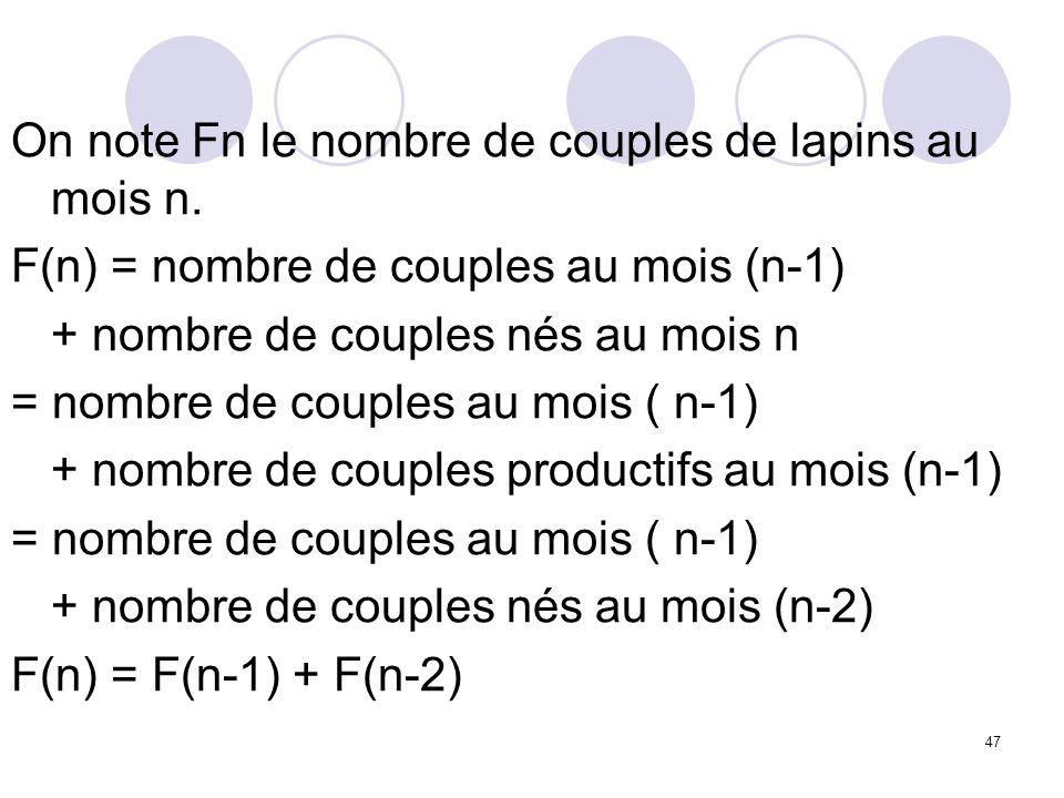 47 On note Fn le nombre de couples de lapins au mois n. F(n) = nombre de couples au mois (n-1) + nombre de couples nés au mois n = nombre de couples a