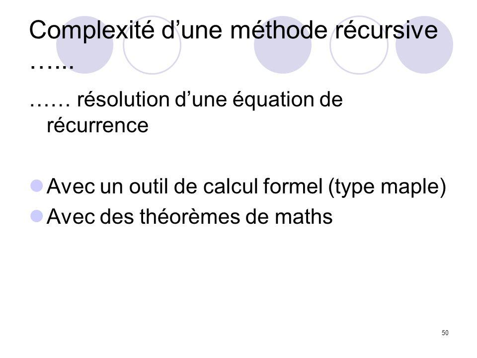 50 Complexité dune méthode récursive …... …… résolution dune équation de récurrence Avec un outil de calcul formel (type maple) Avec des théorèmes de