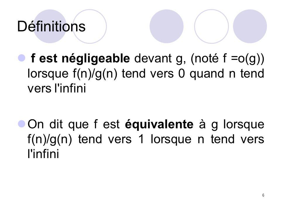 6 Définitions f est négligeable devant g, (noté f =o(g)) lorsque f(n)/g(n) tend vers 0 quand n tend vers l'infini On dit que f est équivalente à g lor