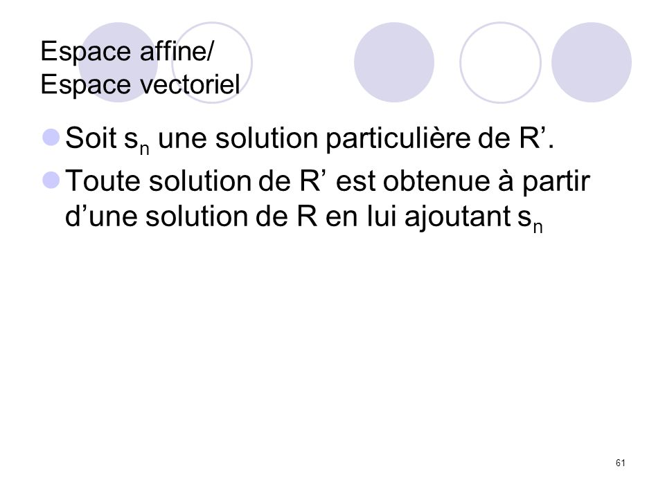 61 Espace affine/ Espace vectoriel Soit s n une solution particulière de R. Toute solution de R est obtenue à partir dune solution de R en lui ajoutan