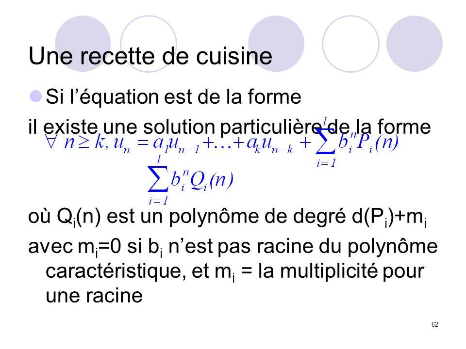 62 Une recette de cuisine Si léquation est de la forme il existe une solution particulière de la forme où Q i (n) est un polynôme de degré d(P i )+m i