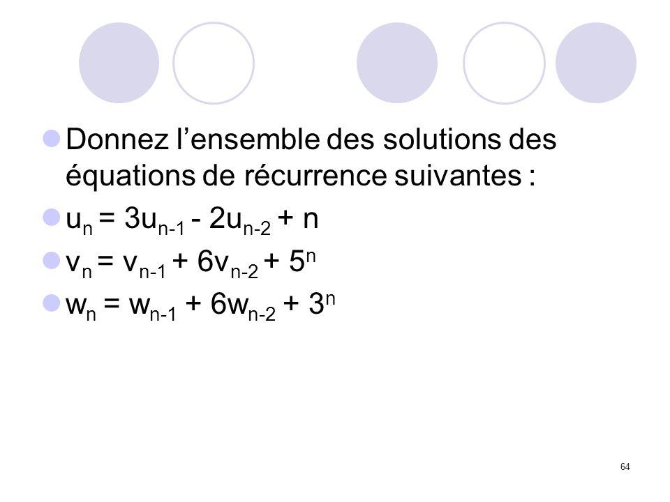 64 Donnez lensemble des solutions des équations de récurrence suivantes : u n = 3u n-1 - 2u n-2 + n v n = v n-1 + 6v n-2 + 5 n w n = w n-1 + 6w n-2 +
