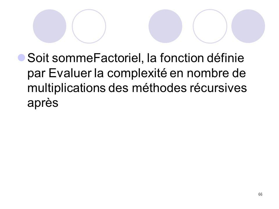 66 Soit sommeFactoriel, la fonction définie par Evaluer la complexité en nombre de multiplications des méthodes récursives après