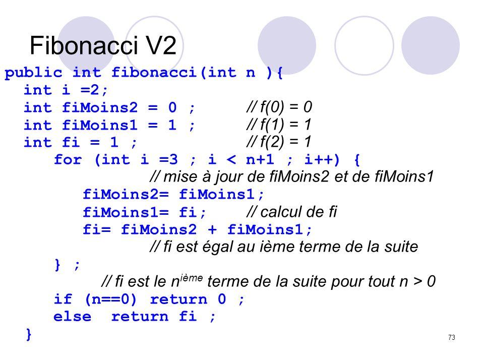 73 Fibonacci V2 public int fibonacci(int n ){ int i =2; int fiMoins2 = 0 ; // f(0) = 0 int fiMoins1 = 1 ; // f(1) = 1 int fi = 1 ; // f(2) = 1 for (in