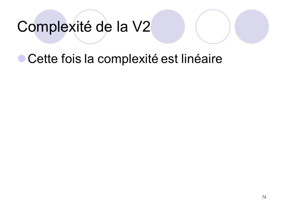 74 Complexité de la V2 Cette fois la complexité est linéaire