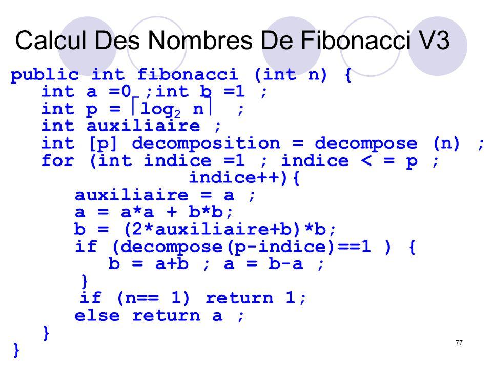 77 Calcul Des Nombres De Fibonacci V3 public int fibonacci (int n) { int a =0 ;int b =1 ; int p = log 2 n ; int auxiliaire ; int [p] decomposition = d