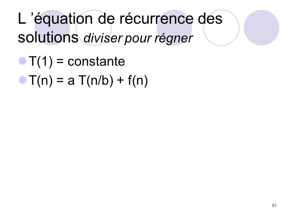 81 L équation de récurrence des solutions diviser pour régner T(1) = constante T(n) = a T(n/b) + f(n)
