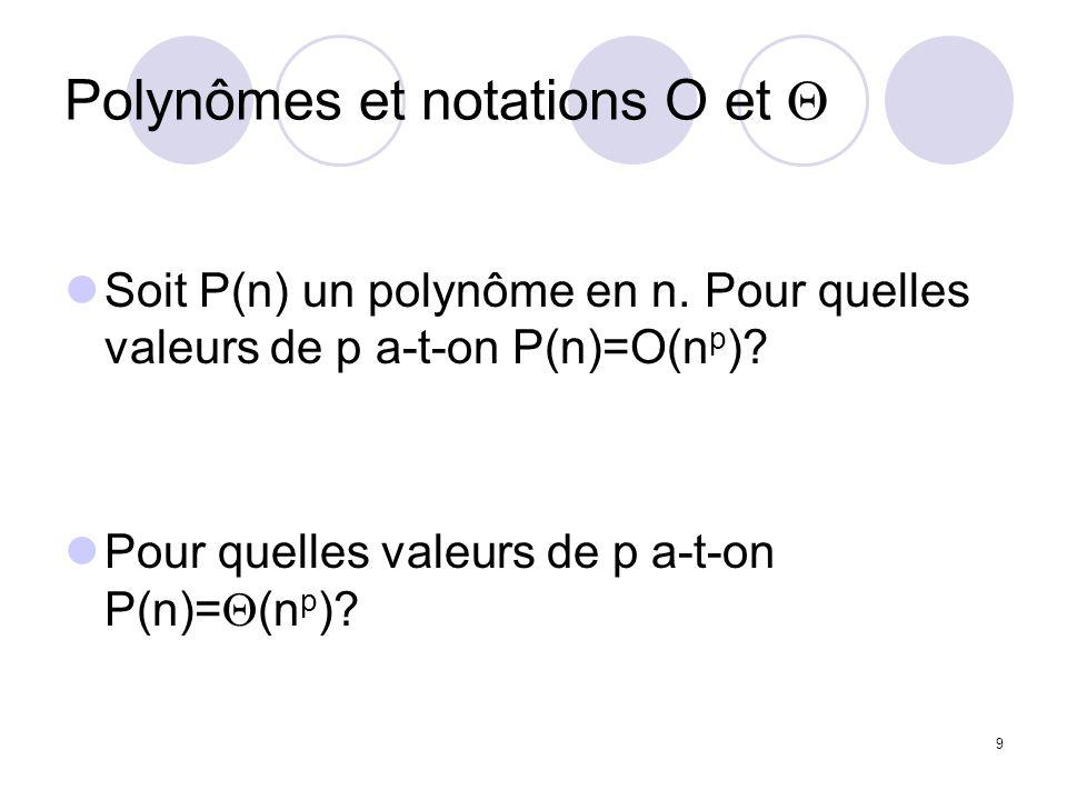 9 Polynômes et notations O et Soit P(n) un polynôme en n. Pour quelles valeurs de p a-t-on P(n)=O(n p )? Pour quelles valeurs de p a-t-on P(n)= (n p )