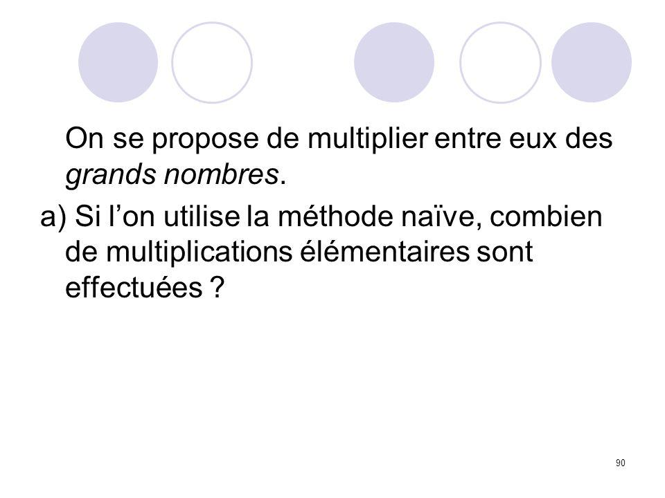90 On se propose de multiplier entre eux des grands nombres. a) Si lon utilise la méthode naïve, combien de multiplications élémentaires sont effectué