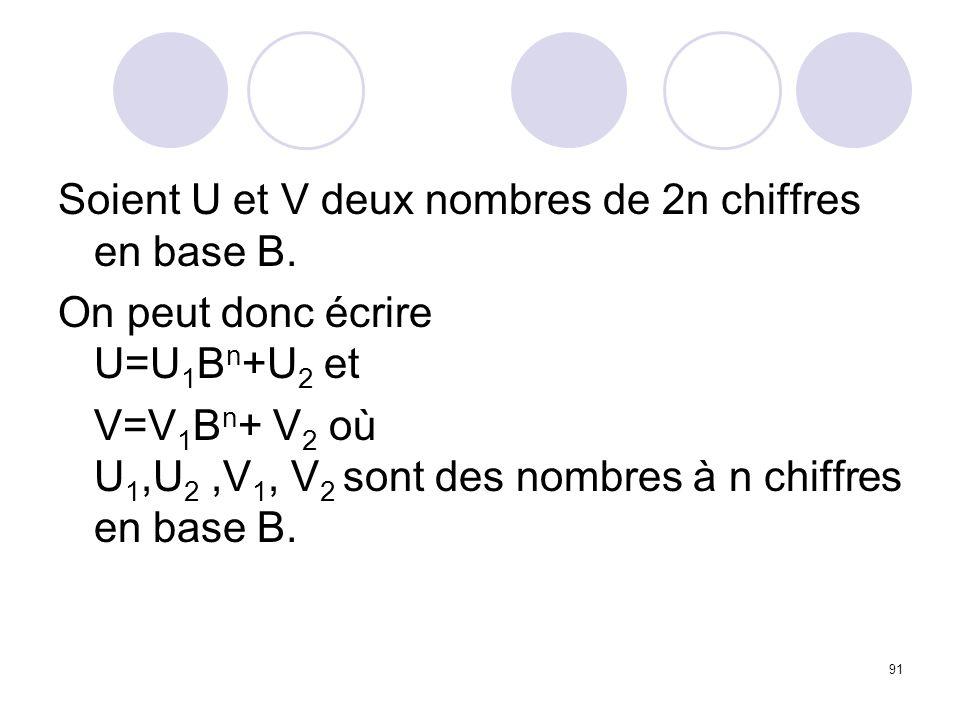 91 Soient U et V deux nombres de 2n chiffres en base B. On peut donc écrire U=U 1 B n +U 2 et V=V 1 B n + V 2 où U 1,U 2,V 1, V 2 sont des nombres à n