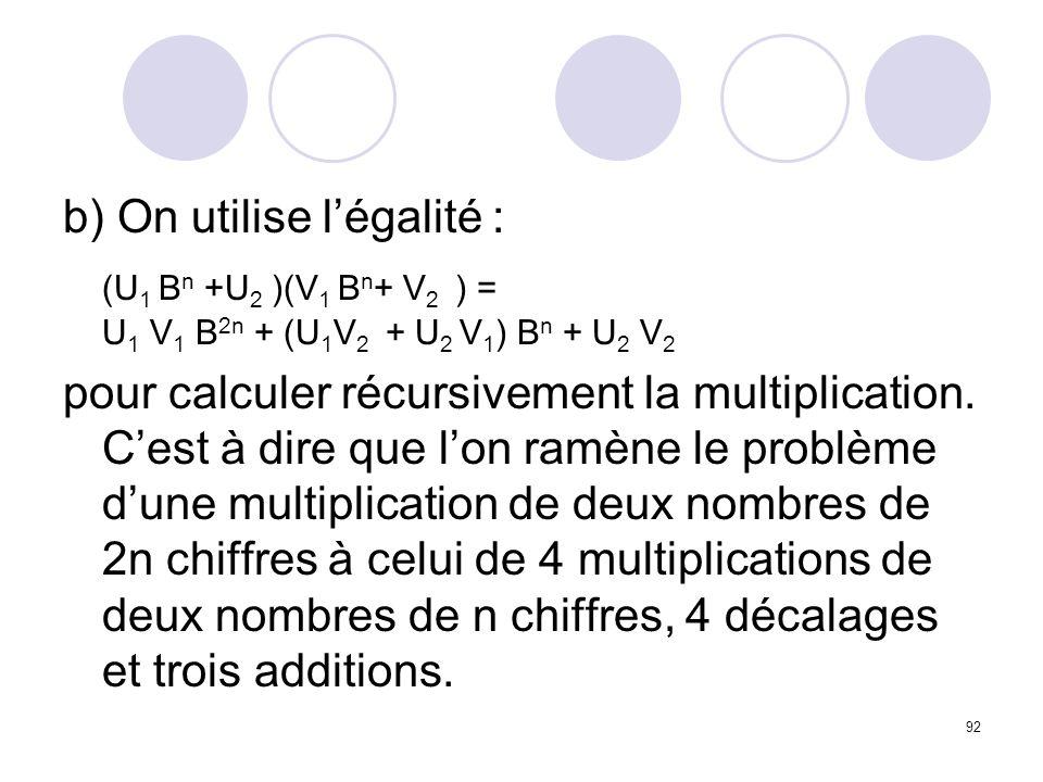 92 b) On utilise légalité : (U 1 B n +U 2 )(V 1 B n + V 2 ) = U 1 V 1 B 2n + (U 1 V 2 + U 2 V 1 ) B n + U 2 V 2 pour calculer récursivement la multipl