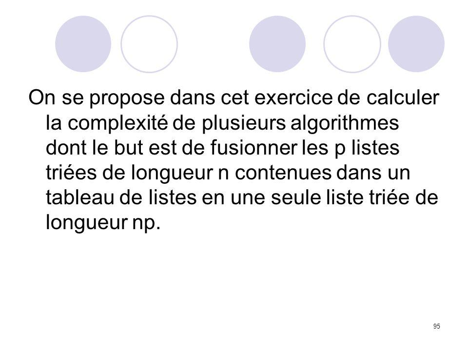 95 On se propose dans cet exercice de calculer la complexité de plusieurs algorithmes dont le but est de fusionner les p listes triées de longueur n c