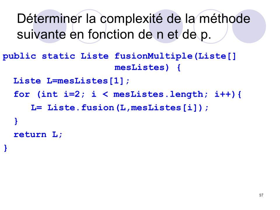 97 Déterminer la complexité de la méthode suivante en fonction de n et de p. public static Liste fusionMultiple(Liste[] mesListes) { Liste L=mesListes