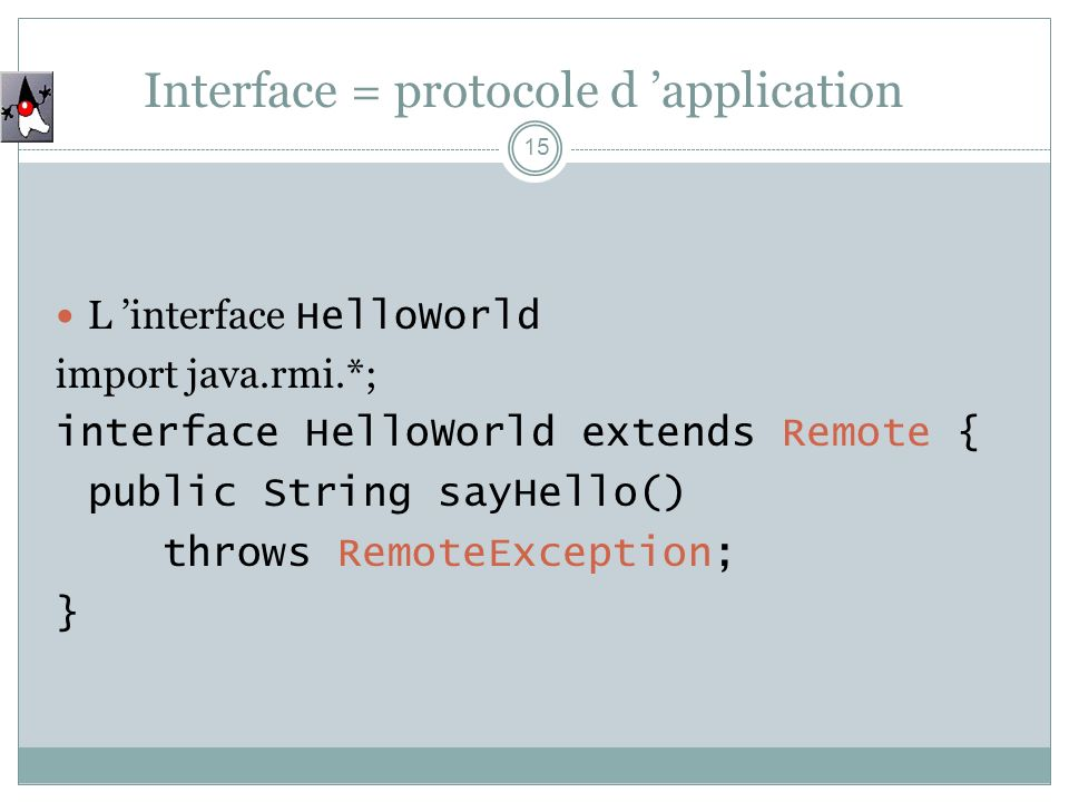 Interface = protocole d application 15 L interface HelloWorld import java.rmi.*; interface HelloWorld extends Remote { public String sayHello() throws