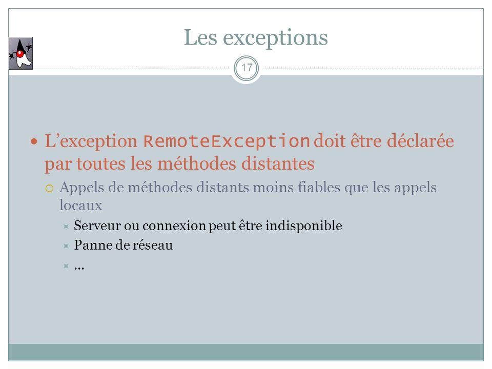 Les exceptions 17 Lexception RemoteException doit être déclarée par toutes les méthodes distantes Appels de méthodes distants moins fiables que les ap