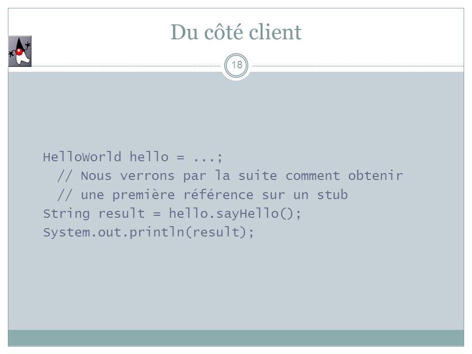 Du côté client 18 HelloWorld hello =...; // Nous verrons par la suite comment obtenir // une première référence sur un stub String result = hello.sayH