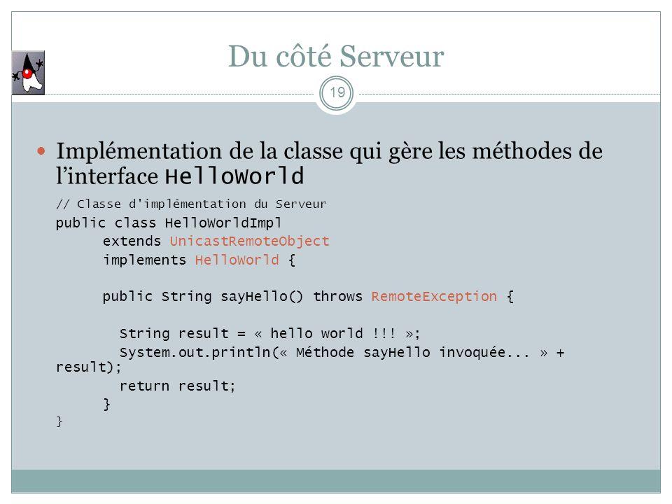 Du côté Serveur 19 Implémentation de la classe qui gère les méthodes de linterface HelloWorld // Classe d'implémentation du Serveur public class Hello