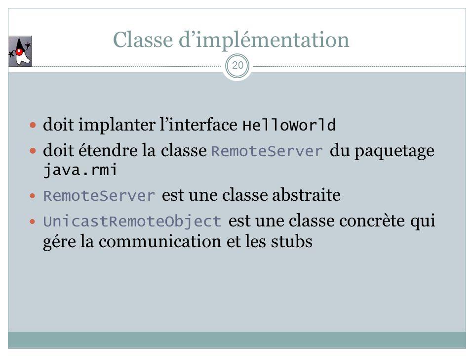 Classe dimplémentation 20 doit implanter linterface HelloWorld doit étendre la classe RemoteServer du paquetage java.rmi RemoteServer est une classe a