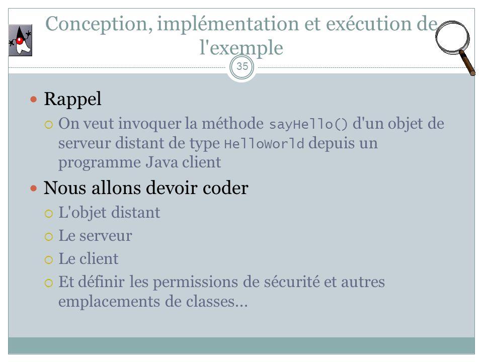 Conception, implémentation et exécution de l'exemple 35 Rappel On veut invoquer la méthode sayHello() d'un objet de serveur distant de type HelloWorld