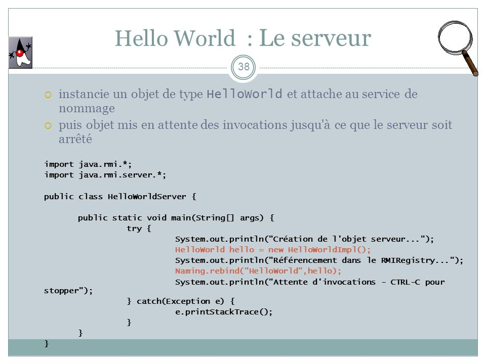 Hello World : Le serveur 38 instancie un objet de type HelloWorld et attache au service de nommage puis objet mis en attente des invocations jusqu'à c