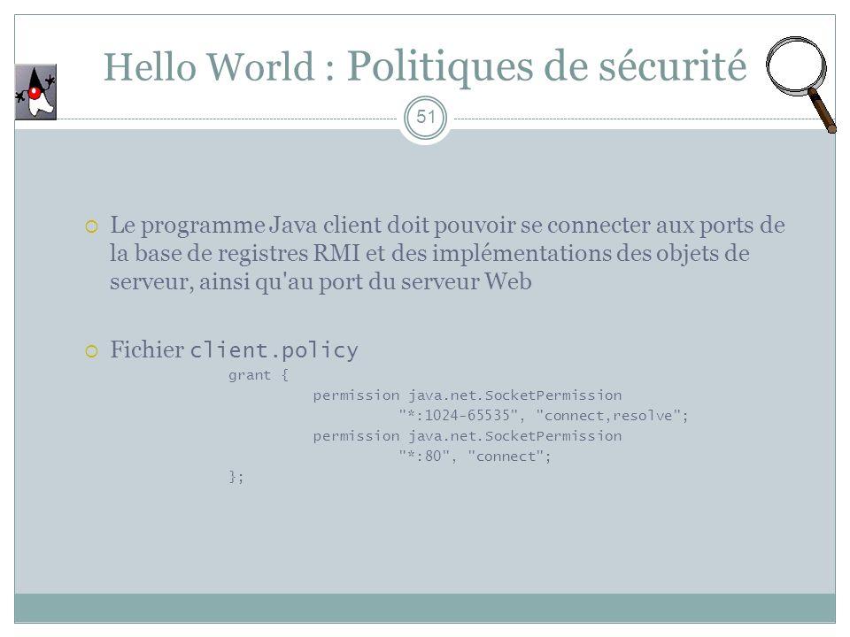 Hello World : Politiques de sécurité 51 Le programme Java client doit pouvoir se connecter aux ports de la base de registres RMI et des implémentation