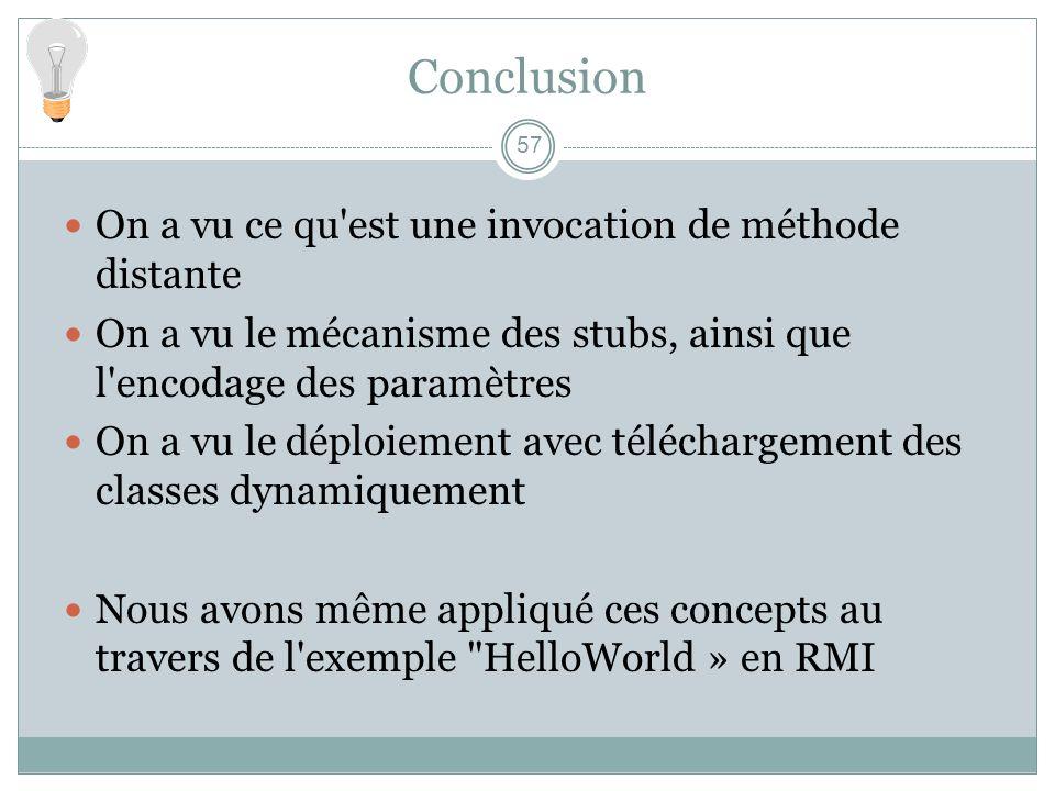 Conclusion 57 On a vu ce qu'est une invocation de méthode distante On a vu le mécanisme des stubs, ainsi que l'encodage des paramètres On a vu le dépl