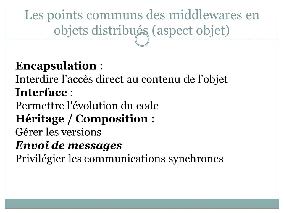 Les points communs des middlewares en objets distribués (aspect objet) Encapsulation : Interdire l'accès direct au contenu de l'objet Interface : Perm