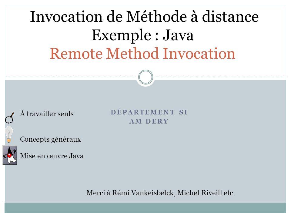 DÉPARTEMENT SI AM DERY Invocation de Méthode à distance Exemple : Java Remote Method Invocation À travailler seuls Concepts généraux Mise en œuvre Java Merci à Rémi Vankeisbelck, Michel Riveill etc
