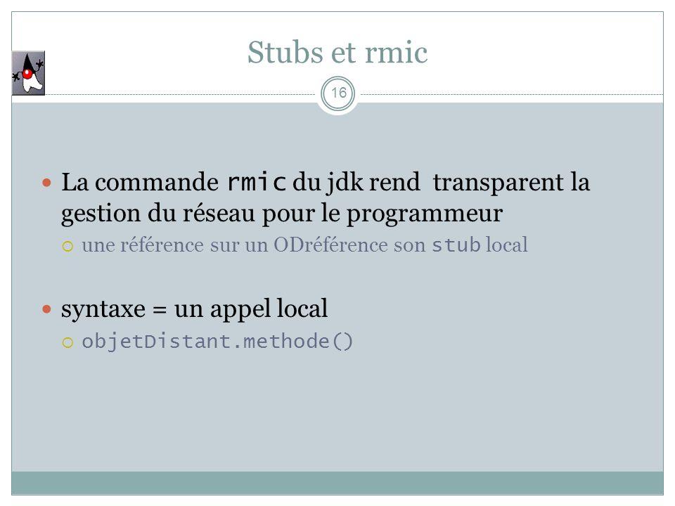 Stubs et rmic 16 La commande rmic du jdk rend transparent la gestion du réseau pour le programmeur une référence sur un ODréférence son stub local syntaxe = un appel local objetDistant.methode()