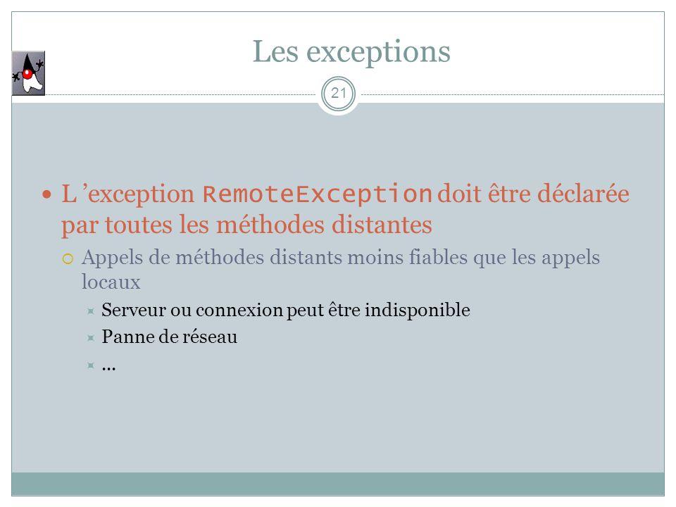 Les exceptions 21 L exception RemoteException doit être déclarée par toutes les méthodes distantes Appels de méthodes distants moins fiables que les appels locaux Serveur ou connexion peut être indisponible Panne de réseau...